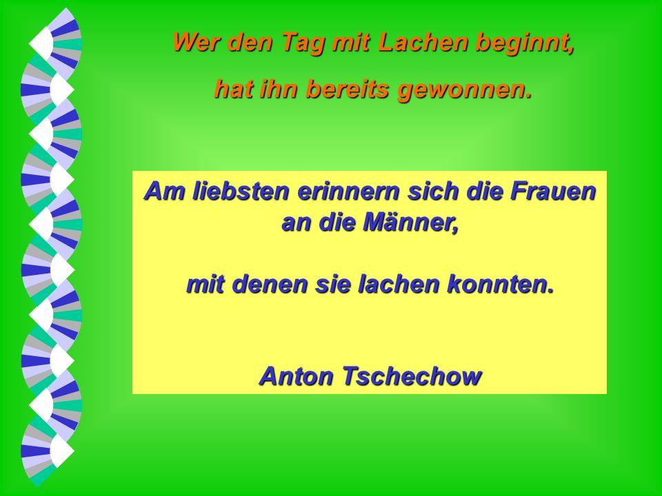 Wer den Tag mit Lachen beginnt, hat ihn bereits gewonnen. Lachen heißt: schadenfroh sein, aber mit gutem Gewissen. Friedrich Nietzsche