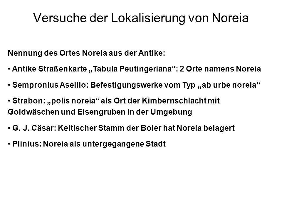 Versuche der Lokalisierung von Noreia Nennung des Ortes Noreia aus der Antike: Antike Straßenkarte Tabula Peutingeriana: 2 Orte namens Noreia Semproni