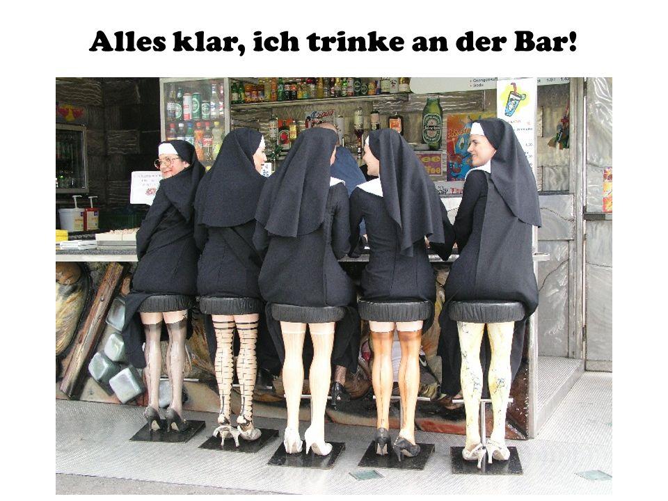 Alles klar, ich trinke an der Bar!