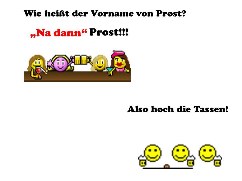 Wie heißt der Vorname von Prost? Na dann Prost!!! Also hoch die Tassen!