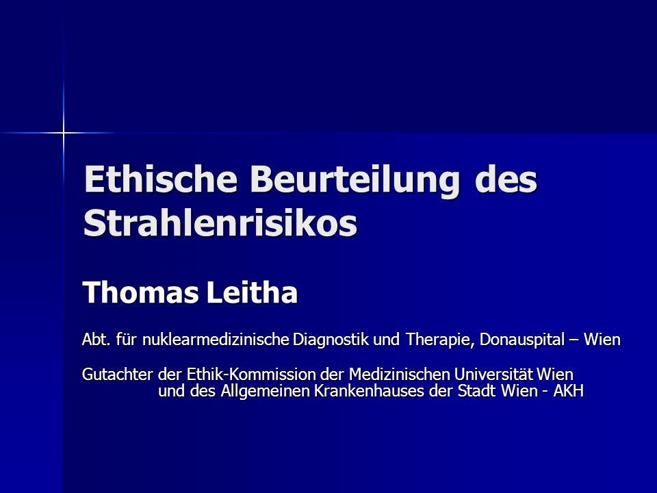 Ethische Beurteilung des Strahlenrisikos Thomas Leitha Abt. für nuklearmedizinische Diagnostik und Therapie, Donauspital – Wien Gutachter der Ethik-Ko