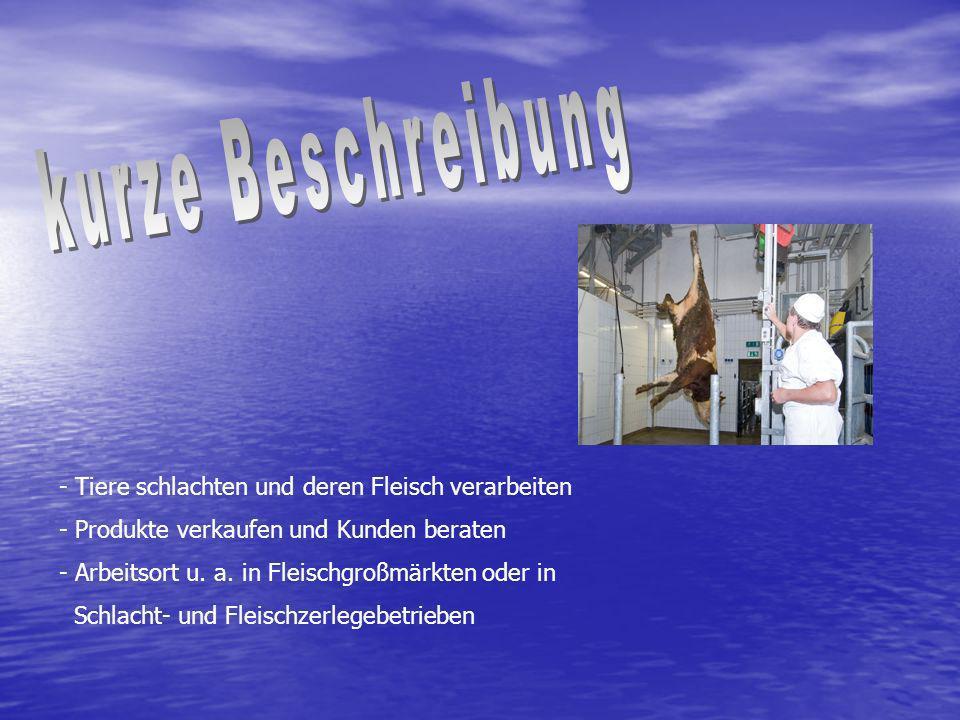 - Tiere schlachten und deren Fleisch verarbeiten - Produkte verkaufen und Kunden beraten - Arbeitsort u. a. in Fleischgroßmärkten oder in Schlacht- un