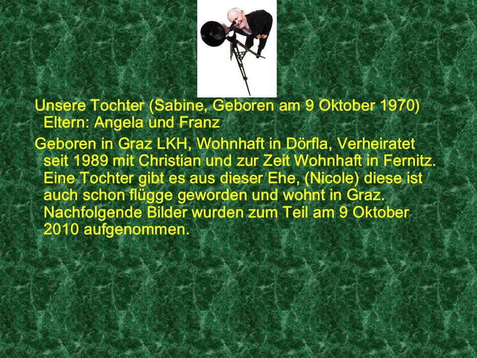 Unsere Tochter (Sabine, Geboren am 9 Oktober 1970) Eltern: Angela und Franz Geboren in Graz LKH, Wohnhaft in Dörfla, Verheiratet seit 1989 mit Christian und zur Zeit Wohnhaft in Fernitz.