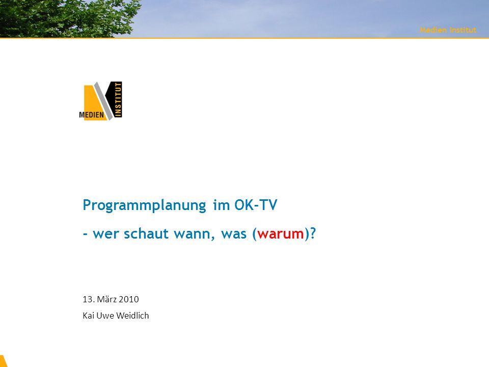 Programmplanung im OK-TV - wer schaut wann, was (warum)? Medien Institut 13. März 2010 Kai Uwe Weidlich