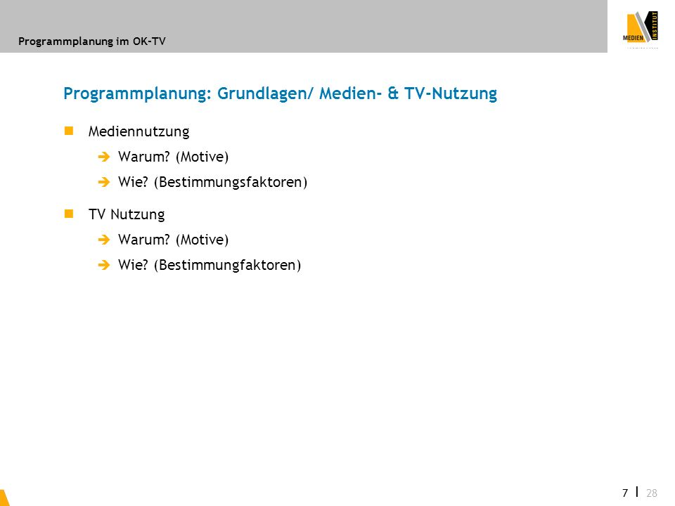 Programmplanung im OK-TV 7 I 28 Programmplanung: Grundlagen/ Medien- & TV-Nutzung Mediennutzung Warum? (Motive) Wie? (Bestimmungsfaktoren) TV Nutzung