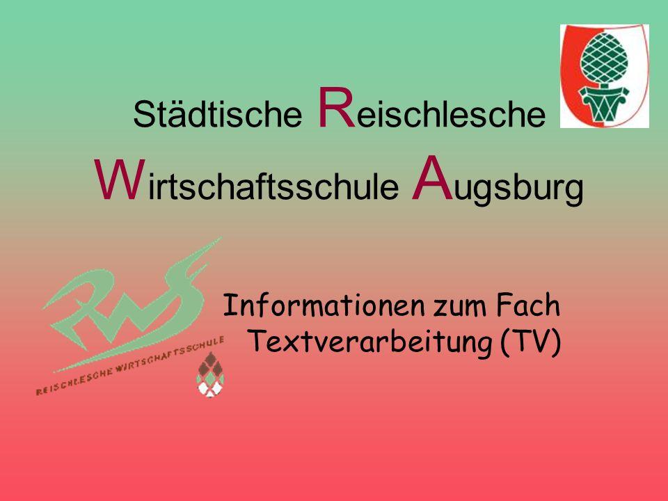Städtische R eischlesche W irtschaftsschule A ugsburg Informationen zum Fach Textverarbeitung (TV)