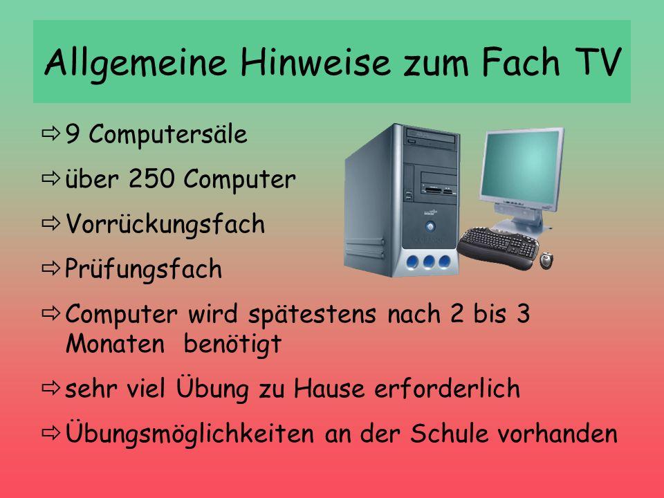 Allgemeine Hinweise zum Fach TV 9 Computersäle über 250 Computer Vorrückungsfach Prüfungsfach Computer wird spätestens nach 2 bis 3 Monaten benötigt s