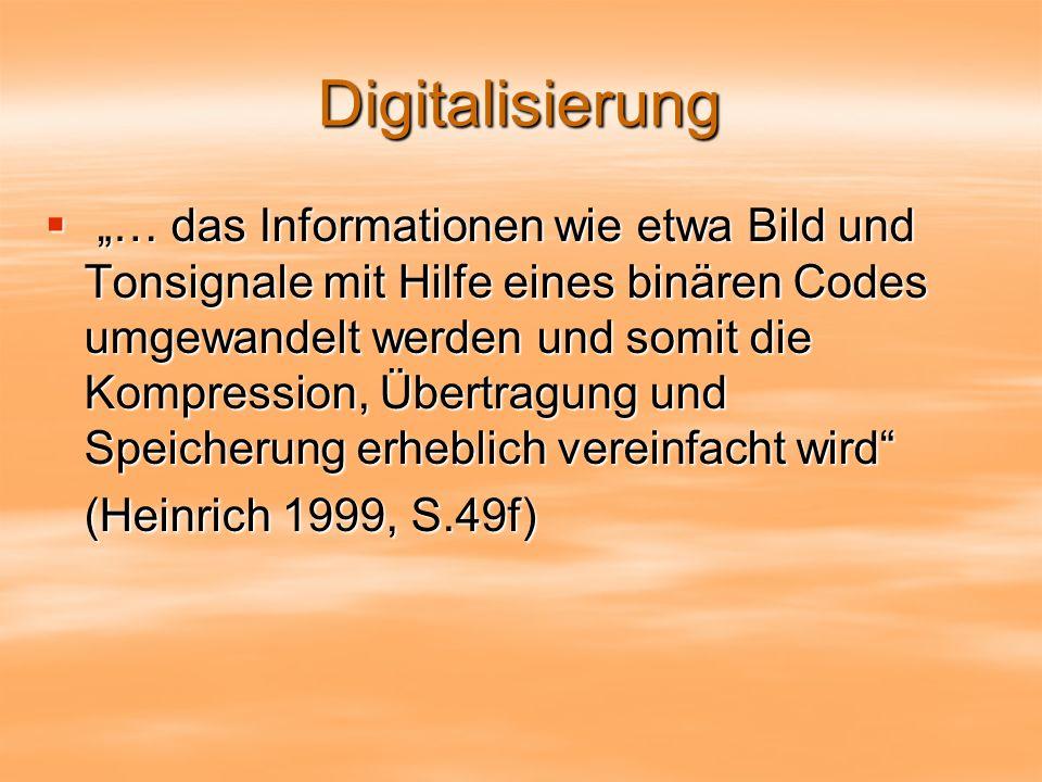 Digitalisierung … das Informationen wie etwa Bild und Tonsignale mit Hilfe eines binären Codes umgewandelt werden und somit die Kompression, Übertragung und Speicherung erheblich vereinfacht wird … das Informationen wie etwa Bild und Tonsignale mit Hilfe eines binären Codes umgewandelt werden und somit die Kompression, Übertragung und Speicherung erheblich vereinfacht wird (Heinrich 1999, S.49f)