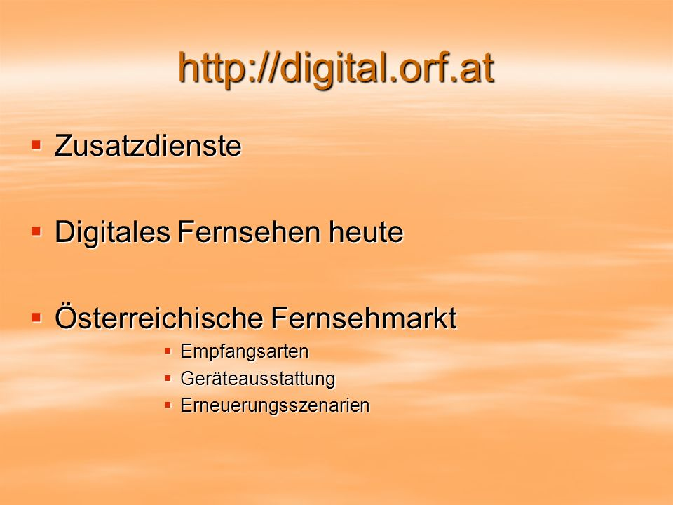 http://digital.orf.at Zusatzdienste Zusatzdienste Digitales Fernsehen heute Digitales Fernsehen heute Österreichische Fernsehmarkt Österreichische Fernsehmarkt Empfangsarten Empfangsarten Geräteausstattung Geräteausstattung Erneuerungsszenarien Erneuerungsszenarien