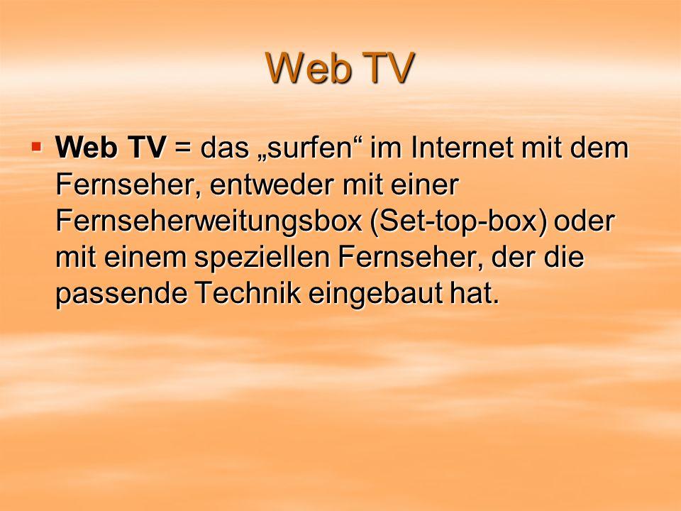 Web TV Web TV = das surfen im Internet mit dem Fernseher, entweder mit einer Fernseherweitungsbox (Set-top-box) oder mit einem speziellen Fernseher, der die passende Technik eingebaut hat.