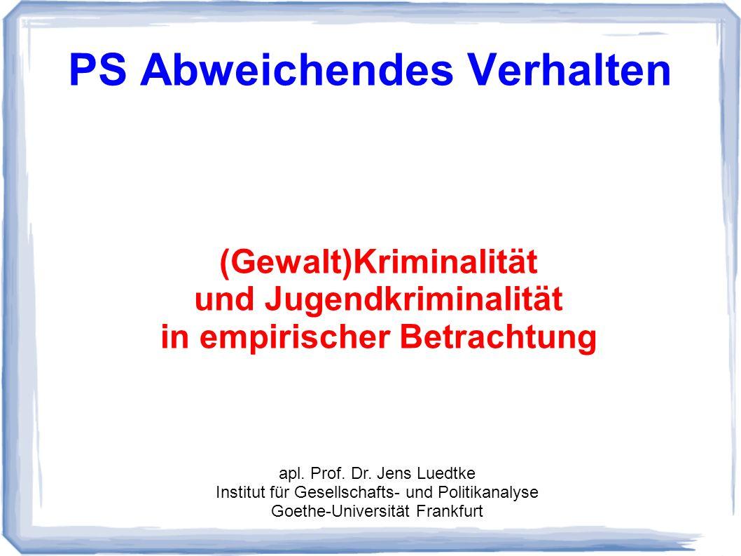 PS Abweichendes Verhalten (Gewalt)Kriminalität und Jugendkriminalität in empirischer Betrachtung apl. Prof. Dr. Jens Luedtke Institut für Gesellschaft