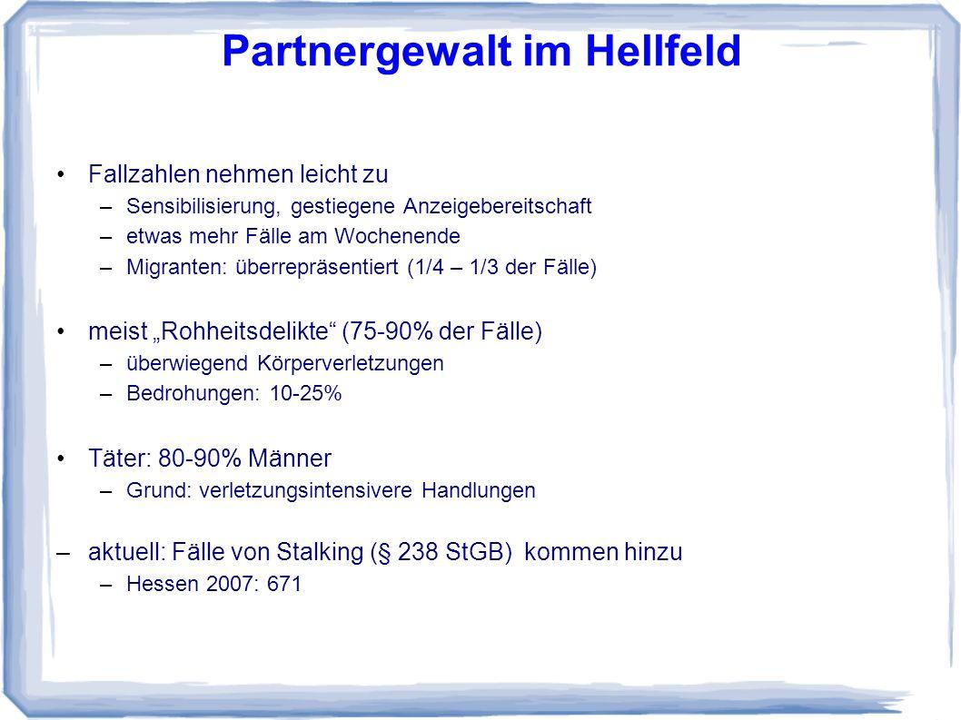 Partnergewalt im Hellfeld Fallzahlen nehmen leicht zu –Sensibilisierung, gestiegene Anzeigebereitschaft –etwas mehr Fälle am Wochenende –Migranten: überrepräsentiert (1/4 – 1/3 der Fälle) meist Rohheitsdelikte (75-90% der Fälle) –überwiegend Körperverletzungen –Bedrohungen: 10-25% Täter: 80-90% Männer –Grund: verletzungsintensivere Handlungen –aktuell: Fälle von Stalking (§ 238 StGB) kommen hinzu –Hessen 2007: 671