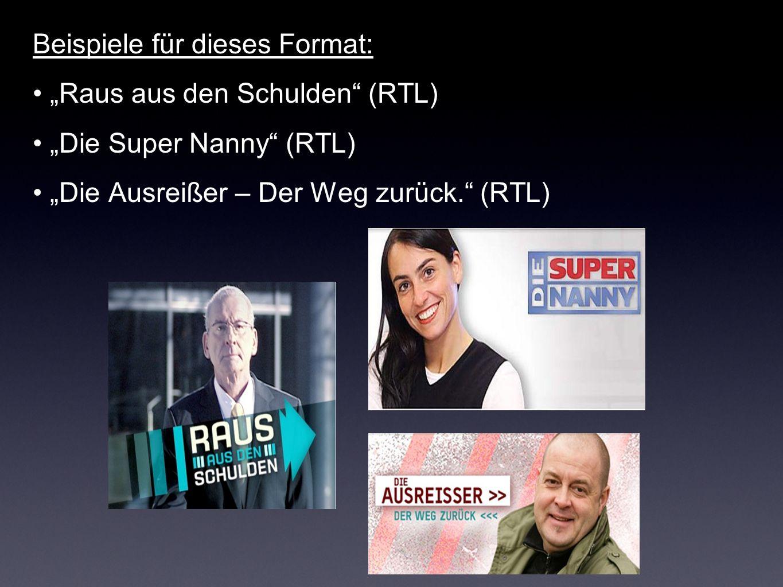 Beispiele für dieses Format: Raus aus den Schulden (RTL) Die Super Nanny (RTL) Die Ausreißer – Der Weg zurück. (RTL)