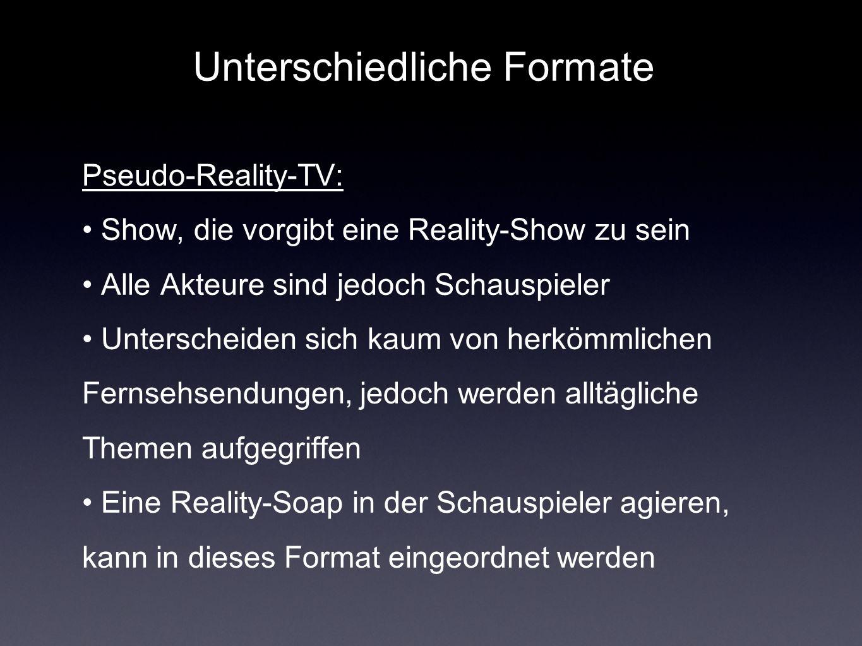 Unterschiedliche Formate Pseudo-Reality-TV: Show, die vorgibt eine Reality-Show zu sein Alle Akteure sind jedoch Schauspieler Unterscheiden sich kaum von herkömmlichen Fernsehsendungen, jedoch werden alltägliche Themen aufgegriffen Eine Reality-Soap in der Schauspieler agieren, kann in dieses Format eingeordnet werden