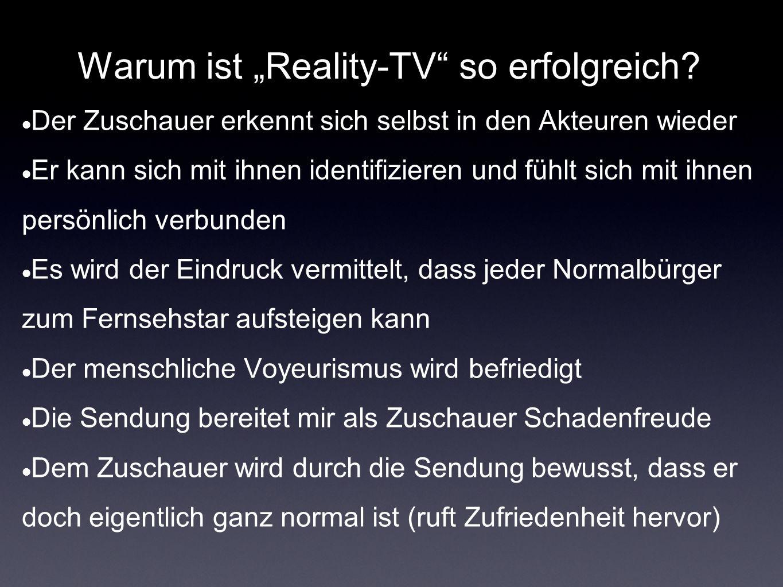 Warum ist Reality-TV so erfolgreich? Der Zuschauer erkennt sich selbst in den Akteuren wieder Er kann sich mit ihnen identifizieren und fühlt sich mit