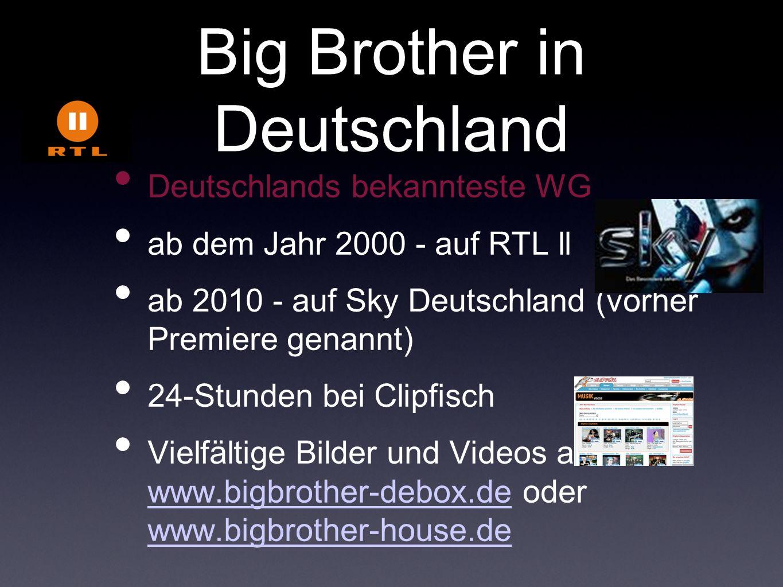 Big Brother in Deutschland Deutschlands bekannteste WG ab dem Jahr 2000 - auf RTL ll ab 2010 - auf Sky Deutschland (vorher Premiere genannt) 24-Stunde