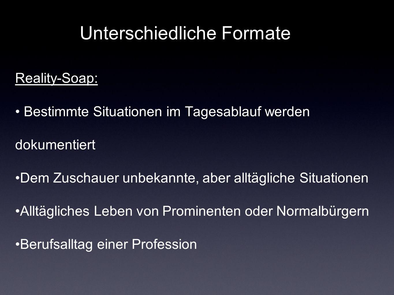 Unterschiedliche Formate Reality-Soap: Bestimmte Situationen im Tagesablauf werden dokumentiert Dem Zuschauer unbekannte, aber alltägliche Situationen Alltägliches Leben von Prominenten oder Normalbürgern Berufsalltag einer Profession