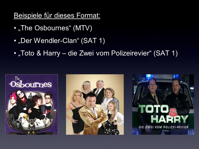 Beispiele für dieses Format: The Osbournes (MTV) Der Wendler-Clan (SAT 1) Toto & Harry – die Zwei vom Polizeirevier (SAT 1)
