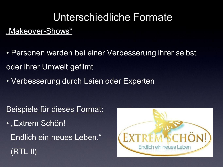 Unterschiedliche Formate Makeover-Shows Personen werden bei einer Verbesserung ihrer selbst oder ihrer Umwelt gefilmt Verbesserung durch Laien oder Experten Beispiele für dieses Format: Extrem Schön.