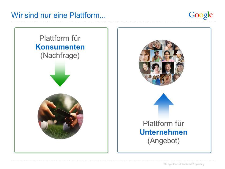 Google Confidential and Proprietary Wir sind nur eine Plattform...