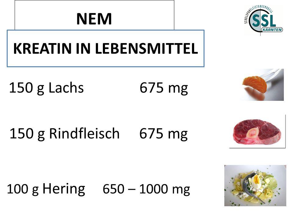 NEM KREATIN IN LEBENSMITTEL 150 g Lachs 675 mg 150 g Rindfleisch 675 mg 100 g Hering 650 – 1000 mg