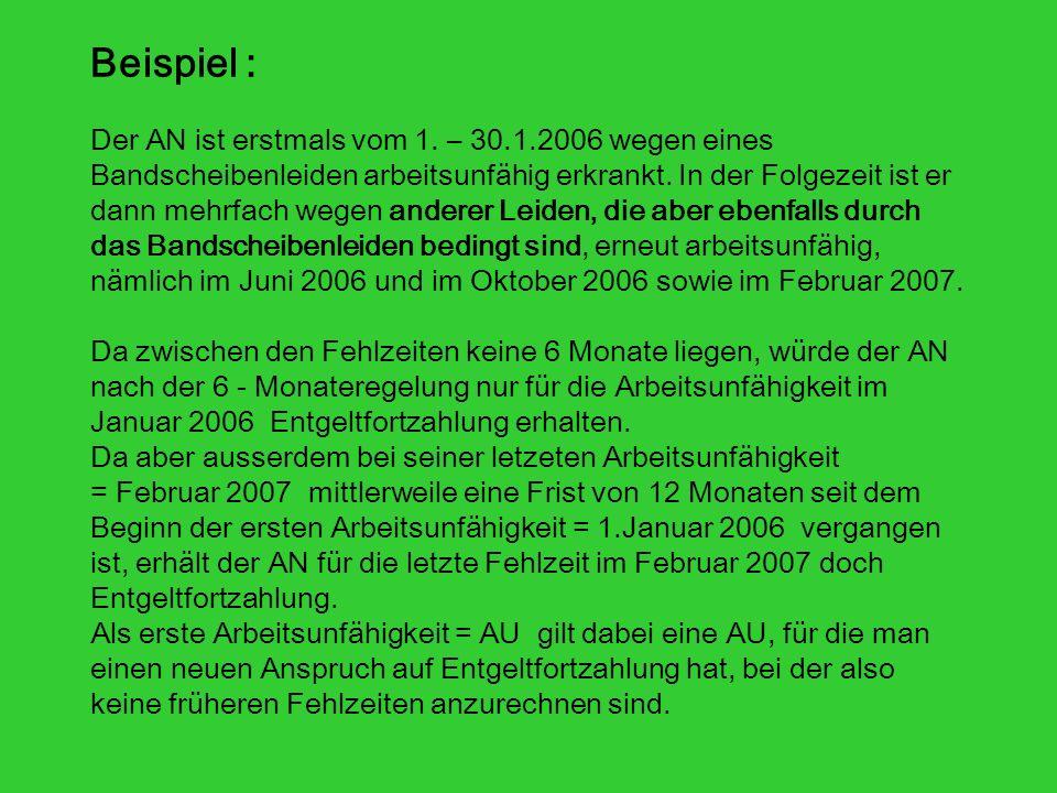 Beispiel : Der AN ist erstmals vom 1. – 30.1.2006 wegen eines Bandscheibenleiden arbeitsunfähig erkrankt. In der Folgezeit ist er dann mehrfach wegen