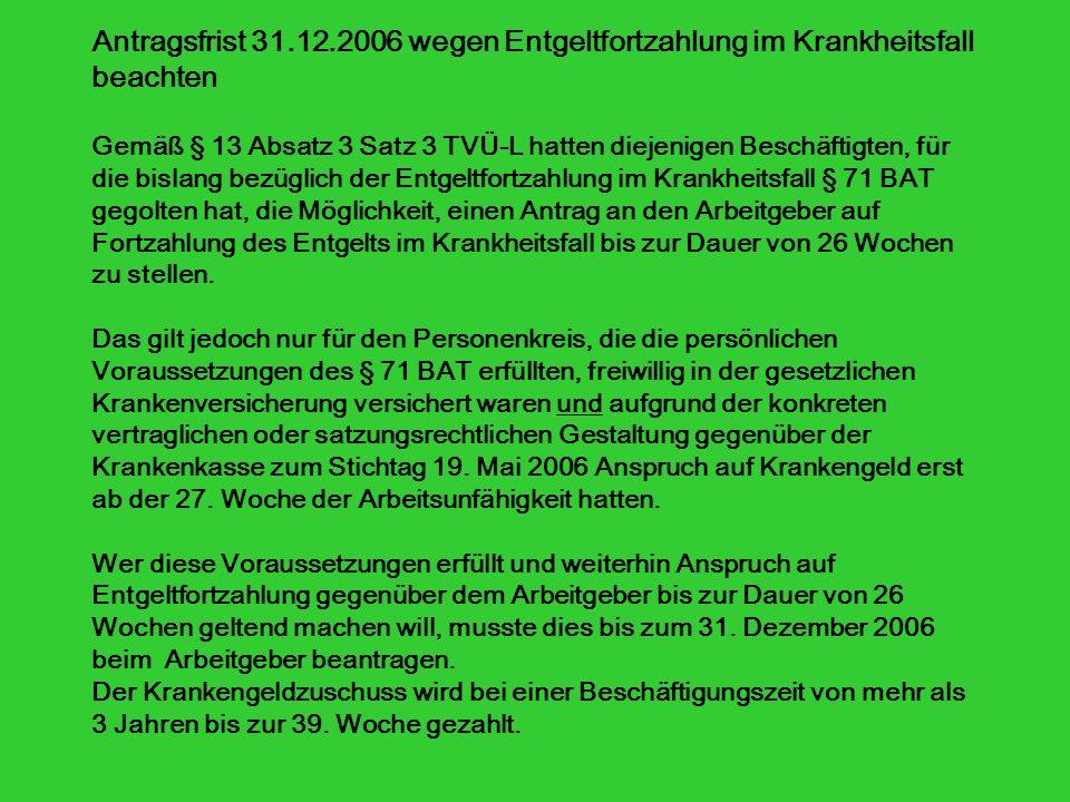 Antragsfrist 31.12.2006 wegen Entgeltfortzahlung im Krankheitsfall beachten Gemäß § 13 Absatz 3 Satz 3 TVÜ-L hatten diejenigen Beschäftigten, für die