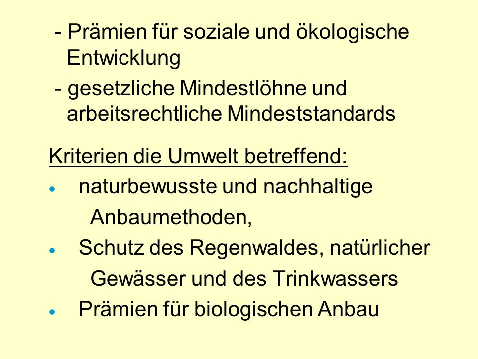 wichtigste KRITERIEN von Trans Fair: - Verbot von Kinder- uns Zwangsarbeit - kontrollierter Warenfluss nach Europa - direkter Handel, Vorfinanzierung
