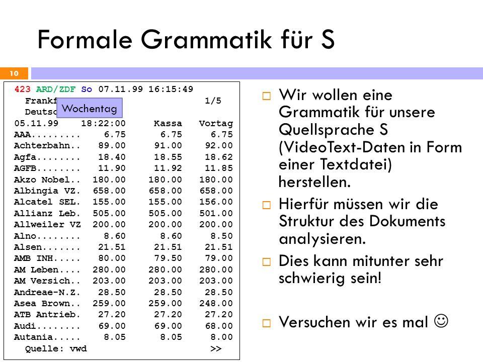 Formale Grammatik für S 10 423 ARD/ZDF So 07.11.99 16:15:49 Frankfurter Börse 1/5 Deutsche Aktien 05.11.99 18:22:00 Kassa Vortag AAA......... 6.75 6.7