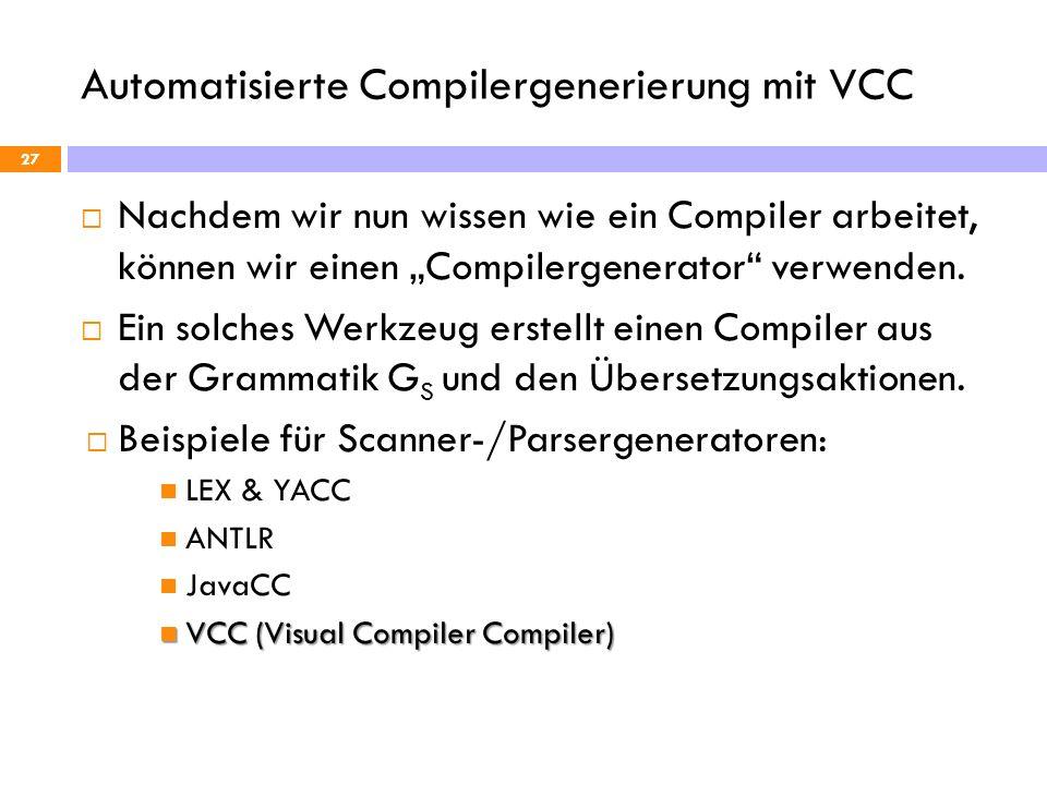 Automatisierte Compilergenerierung mit VCC 27 Nachdem wir nun wissen wie ein Compiler arbeitet, können wir einen Compilergenerator verwenden. Ein solc