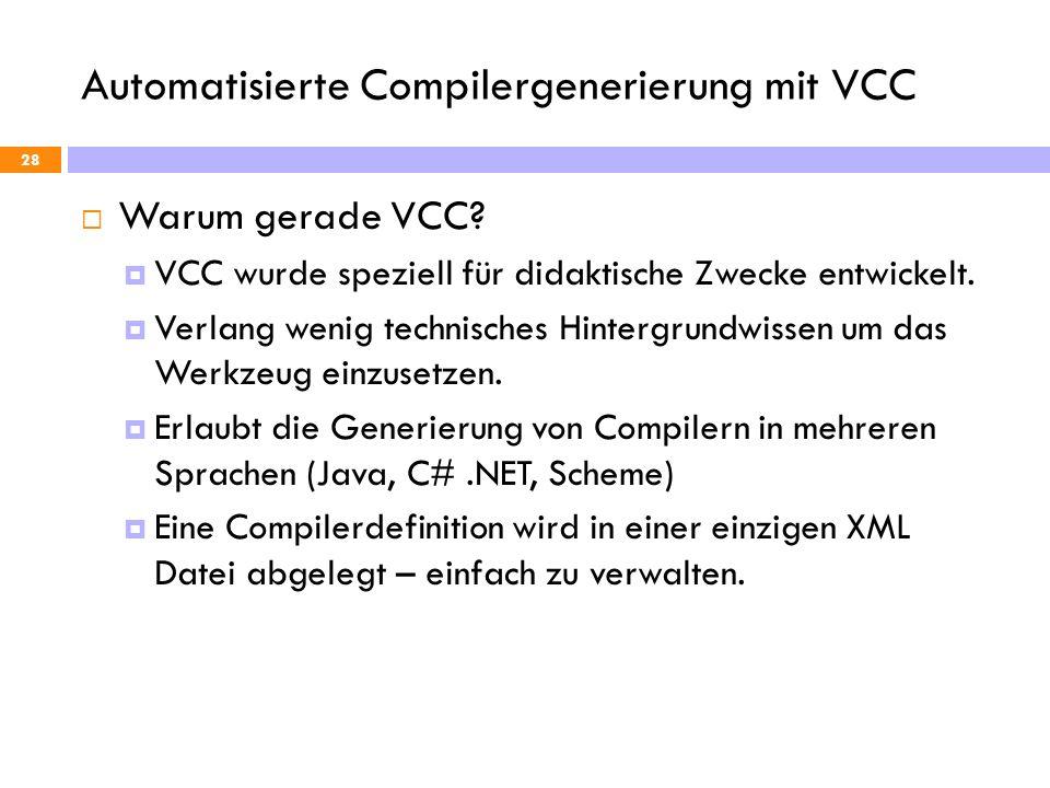 Automatisierte Compilergenerierung mit VCC 28 Warum gerade VCC? VCC wurde speziell für didaktische Zwecke entwickelt. Verlang wenig technisches Hinter