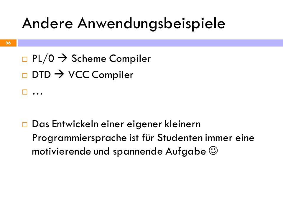 Andere Anwendungsbeispiele 36 PL/0 Scheme Compiler DTD VCC Compiler … Das Entwickeln einer eigener kleinern Programmiersprache ist für Studenten immer