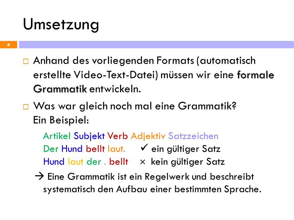 Umsetzung 6 formale Grammatik Anhand des vorliegenden Formats (automatisch erstellte Video-Text-Datei) müssen wir eine formale Grammatik entwickeln. W