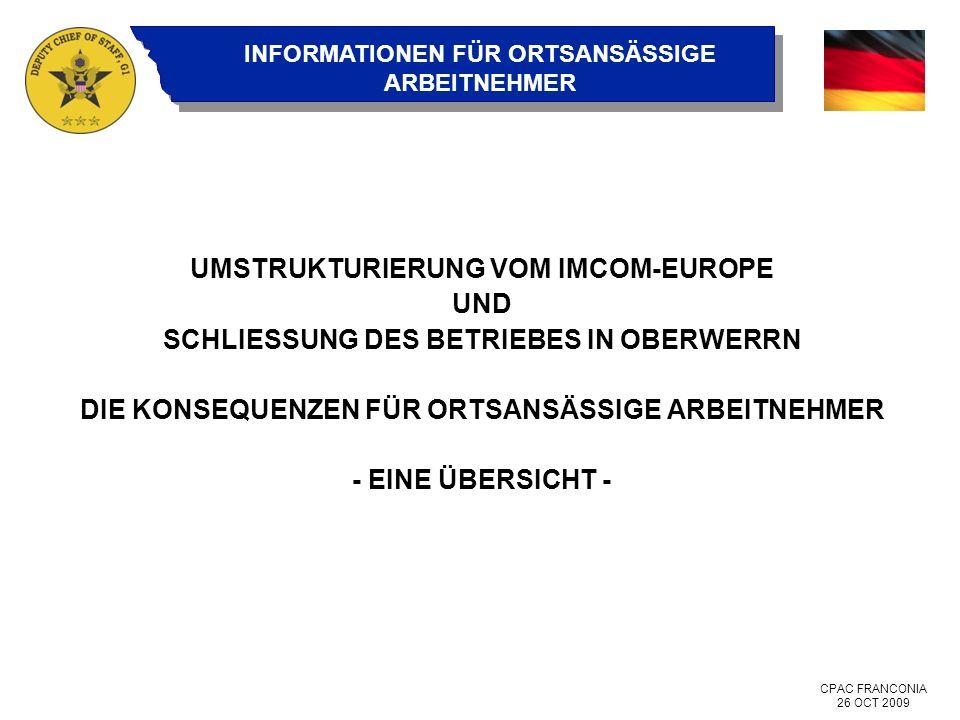 CPAC FRANCONIA 26 OCT 2009 INFORMATIONEN FÜR ORTSANSÄSSIGE ARBEITNEHMER UMSTRUKTURIERUNG VOM IMCOM-EUROPE UND SCHLIESSUNG DES BETRIEBES IN OBERWERRN DIE KONSEQUENZEN FÜR ORTSANSÄSSIGE ARBEITNEHMER - EINE ÜBERSICHT -