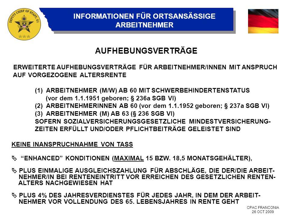 CPAC FRANCONIA 26 OCT 2009 INFORMATIONEN FÜR ORTSANSÄSSIGE ARBEITNEHMER AUFHEBUNGSVERTRÄGE ERWEITERTE AUFHEBUNGSVERTRÄGE FÜR ARBEITNEHMER/INNEN MIT ANSPRUCH AUF VORGEZOGENE ALTERSRENTE (1) ARBEITNEHMER (M/W) AB 60 MIT SCHWERBEHINDERTENSTATUS (vor dem 1.1.1951 geboren; § 236a SGB VI) (2) ARBEITNEHMERINNEN AB 60 (vor dem 1.1.1952 geboren; § 237a SGB VI) (3) ARBEITNEHMER (M) AB 63 (§ 236 SGB VI) SOFERN SOZIALVERSICHERUNGSGESETZLICHE MINDESTVERSICHERUNG- ZEITEN ERFÜLLT UND/ODER PFLICHTBEITRÄGE GELEISTET SIND KEINE INANSPRUCHNAHME VON TASS ENHANCED KONDITIONEN (MAXIMAL 15 BZW.