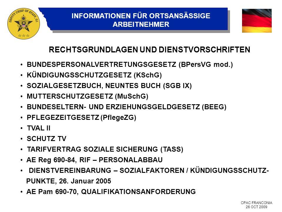 CPAC FRANCONIA 26 OCT 2009 INFORMATIONEN FÜR ORTSANSÄSSIGE ARBEITNEHMER RECHTSGRUNDLAGEN UND DIENSTVORSCHRIFTEN BUNDESPERSONALVERTRETUNGSGESETZ (BPersVG mod.) KÜNDIGUNGSSCHUTZGESETZ (KSchG) SOZIALGESETZBUCH, NEUNTES BUCH (SGB IX) MUTTERSCHUTZGESETZ (MuSchG) BUNDESELTERN- UND ERZIEHUNGSGELDGESETZ (BEEG) PFLEGEZEITGESETZ (PflegeZG) TVAL II SCHUTZ TV TARIFVERTRAG SOZIALE SICHERUNG (TASS) AE Reg 690-84, RIF – PERSONALABBAU DIENSTVEREINBARUNG – SOZIALFAKTOREN / KÜNDIGUNGSSCHUTZ- PUNKTE, 26.