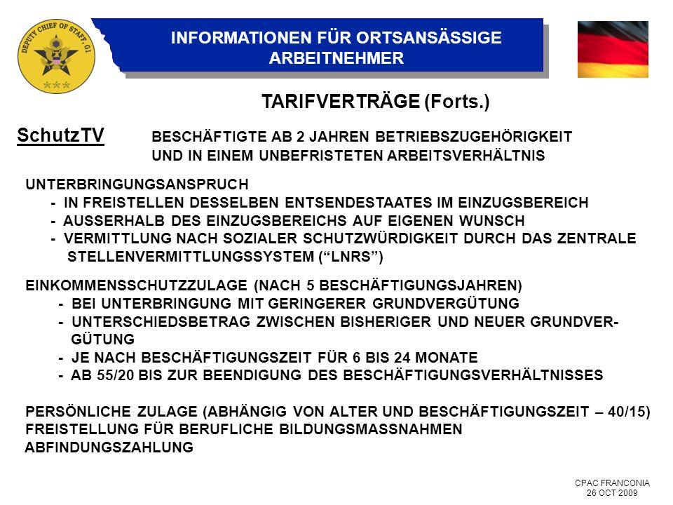 CPAC FRANCONIA 26 OCT 2009 INFORMATIONEN FÜR ORTSANSÄSSIGE ARBEITNEHMER TARIFVERTRÄGE (Forts.) SchutzTV BESCHÄFTIGTE AB 2 JAHREN BETRIEBSZUGEHÖRIGKEIT UND IN EINEM UNBEFRISTETEN ARBEITSVERHÄLTNIS UNTERBRINGUNGSANSPRUCH - IN FREISTELLEN DESSELBEN ENTSENDESTAATES IM EINZUGSBEREICH - AUSSERHALB DES EINZUGSBEREICHS AUF EIGENEN WUNSCH - VERMITTLUNG NACH SOZIALER SCHUTZWÜRDIGKEIT DURCH DAS ZENTRALE STELLENVERMITTLUNGSSYSTEM (LNRS) EINKOMMENSSCHUTZZULAGE (NACH 5 BESCHÄFTIGUNGSJAHREN) - BEI UNTERBRINGUNG MIT GERINGERER GRUNDVERGÜTUNG - UNTERSCHIEDSBETRAG ZWISCHEN BISHERIGER UND NEUER GRUNDVER- GÜTUNG - JE NACH BESCHÄFTIGUNGSZEIT FÜR 6 BIS 24 MONATE - AB 55/20 BIS ZUR BEENDIGUNG DES BESCHÄFTIGUNGSVERHÄLTNISSES PERSÖNLICHE ZULAGE (ABHÄNGIG VON ALTER UND BESCHÄFTIGUNGSZEIT – 40/15) FREISTELLUNG FÜR BERUFLICHE BILDUNGSMASSNAHMEN ABFINDUNGSZAHLUNG