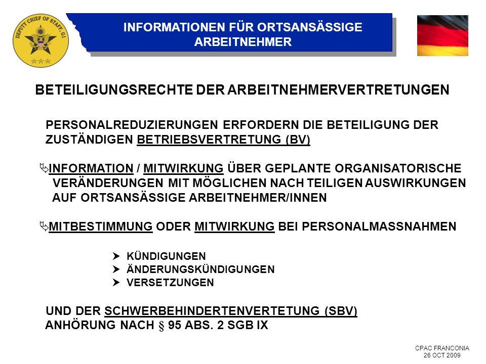 CPAC FRANCONIA 26 OCT 2009 INFORMATIONEN FÜR ORTSANSÄSSIGE ARBEITNEHMER BETEILIGUNGSRECHTE DER ARBEITNEHMERVERTRETUNGEN PERSONALREDUZIERUNGEN ERFORDERN DIE BETEILIGUNG DER ZUSTÄNDIGEN BETRIEBSVERTRETUNG (BV) INFORMATION / MITWIRKUNG ÜBER GEPLANTE ORGANISATORISCHE VERÄNDERUNGEN MIT MÖGLICHEN NACHTEILIGEN AUSWIRKUNGEN AUF ORTSANSÄSSIGE ARBEITNEHMER/INNEN MITBESTIMMUNG ODER MITWIRKUNG BEI PERSONALMASSNAHMEN KÜNDIGUNGEN ÄNDERUNGSKÜNDIGUNGEN VERSETZUNGEN UND DER SCHWERBEHINDERTENVERTETUNG (SBV) ANHÖRUNG NACH § 95 ABS.
