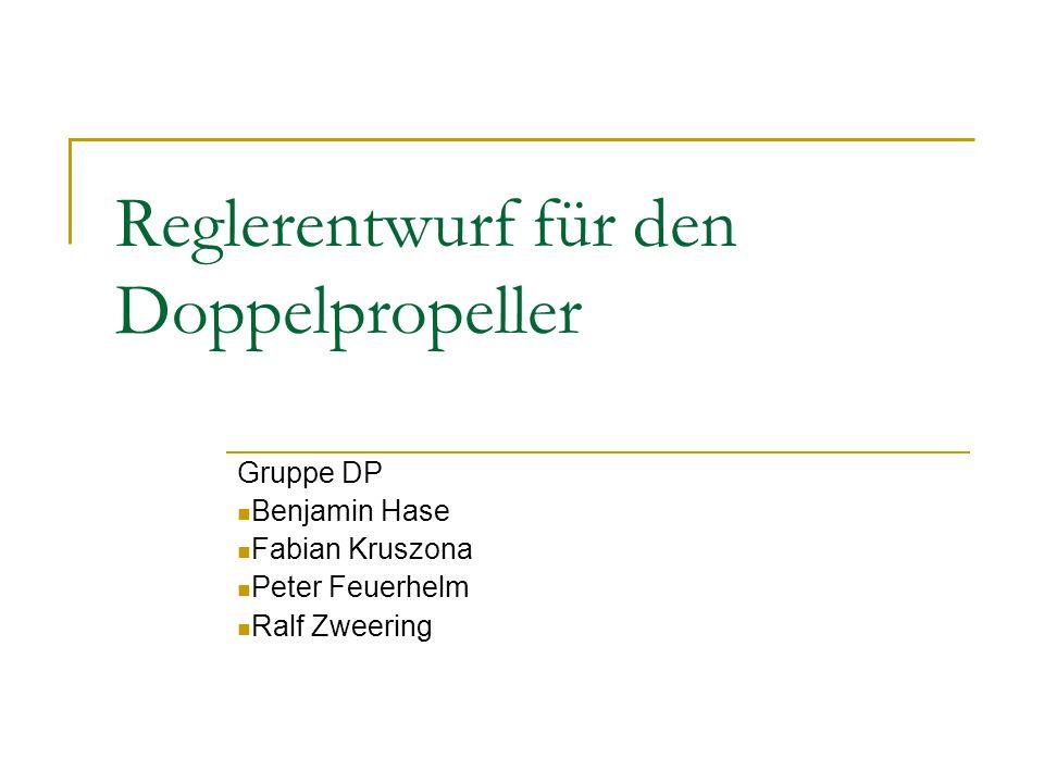 Reglerentwurf für den Doppelpropeller Gruppe DP Benjamin Hase Fabian Kruszona Peter Feuerhelm Ralf Zweering