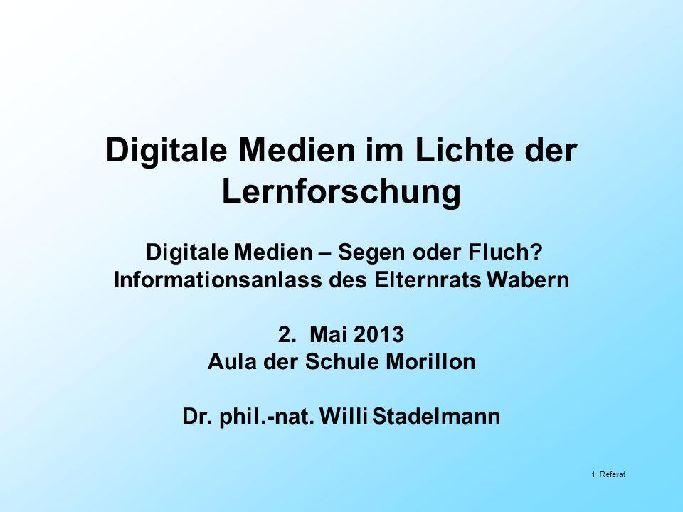 Digitale Medien im Lichte der Lernforschung Digitale Medien – Segen oder Fluch? Informationsanlass des Elternrats Wabern 2. Mai 2013 Aula der Schule M
