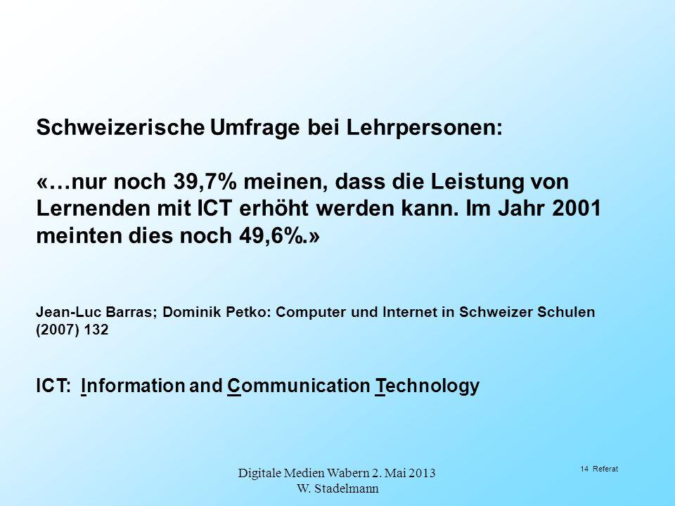 Digitale Medien Wabern 2. Mai 2013 W. Stadelmann 14 Referat Schweizerische Umfrage bei Lehrpersonen: «…nur noch 39,7% meinen, dass die Leistung von Le