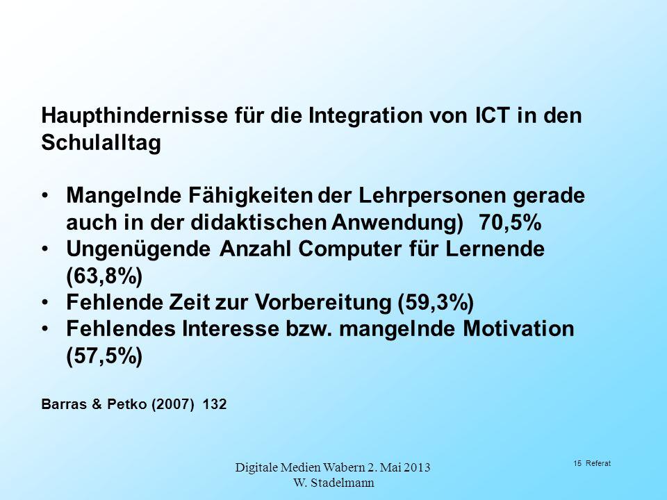 Digitale Medien Wabern 2. Mai 2013 W. Stadelmann 15 Referat Haupthindernisse für die Integration von ICT in den Schulalltag Mangelnde Fähigkeiten der