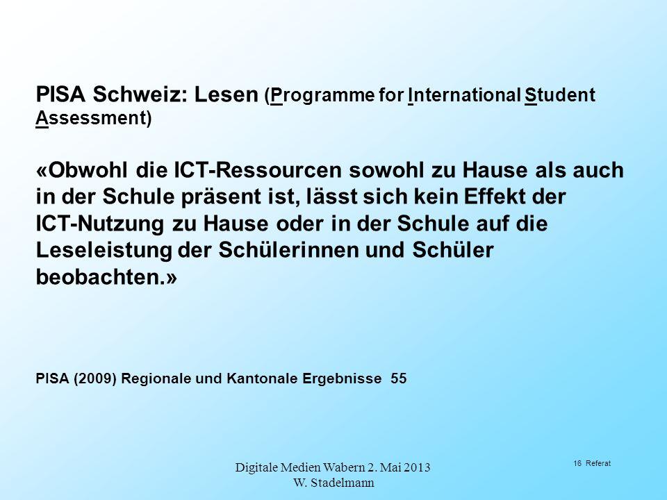 Digitale Medien Wabern 2. Mai 2013 W. Stadelmann 16 Referat PISA Schweiz: Lesen (Programme for International Student Assessment) «Obwohl die ICT-Resso