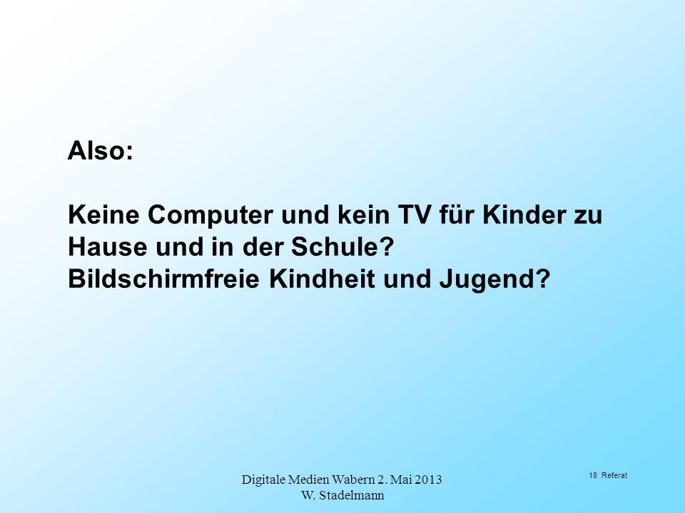 Also: Keine Computer und kein TV für Kinder zu Hause und in der Schule? Bildschirmfreie Kindheit und Jugend? Digitale Medien Wabern 2. Mai 2013 W. Sta