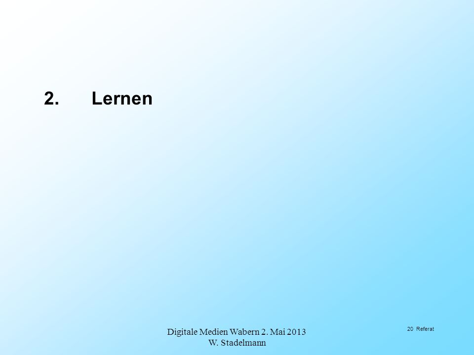 2.Lernen Digitale Medien Wabern 2. Mai 2013 W. Stadelmann 20 Referat