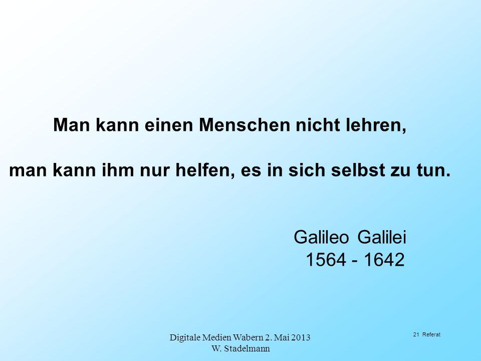 Man kann einen Menschen nicht lehren, man kann ihm nur helfen, es in sich selbst zu tun. Galileo Galilei 1564 - 1642 Digitale Medien Wabern 2. Mai 201
