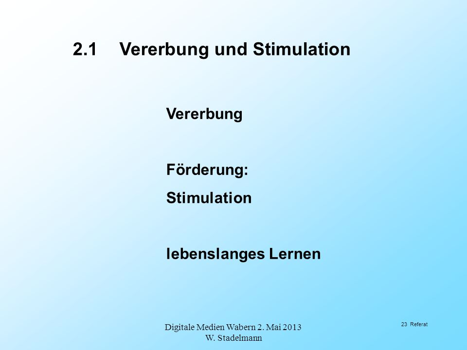 Vererbung Förderung: Stimulation lebenslanges Lernen 2.1Vererbung und Stimulation Digitale Medien Wabern 2. Mai 2013 W. Stadelmann 23 Referat