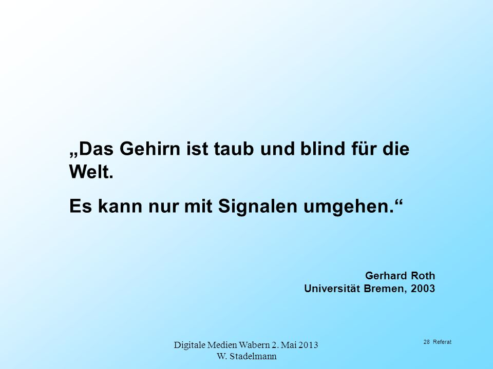 Das Gehirn ist taub und blind für die Welt. Es kann nur mit Signalen umgehen. Gerhard Roth Universität Bremen, 2003 Digitale Medien Wabern 2. Mai 2013