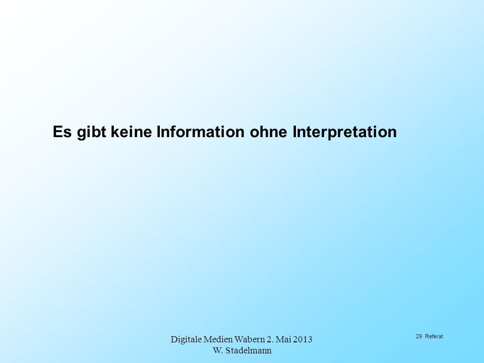 Es gibt keine Information ohne Interpretation Digitale Medien Wabern 2. Mai 2013 W. Stadelmann 29 Referat