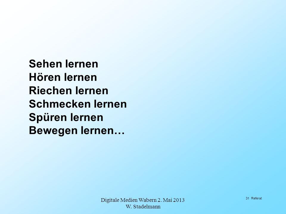 Sehen lernen Hören lernen Riechen lernen Schmecken lernen Spüren lernen Bewegen lernen… Digitale Medien Wabern 2. Mai 2013 W. Stadelmann 31 Referat